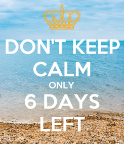 Poster: DON'T KEEP CALM ONLY 6 DAYS LEFT