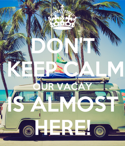 Poster: DON'T  KEEP CALM OUR VACAY IS ALMOST HERE!