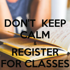 Poster: DON'T  KEEP CALM & REGISTER FOR CLASSES