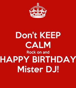 Poster: Don't KEEP CALM Rock on and HAPPY BIRTHDAY Mister DJ!