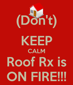 Poster: (Don't) KEEP CALM Roof Rx is ON FIRE!!!