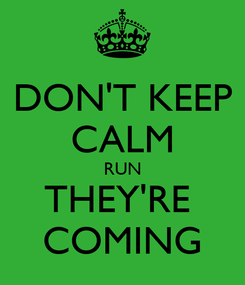 Poster: DON'T KEEP CALM RUN THEY'RE  COMING