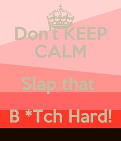 Poster: Don't KEEP CALM Slap that  B *Tch Hard!