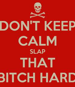 Poster: DON'T KEEP CALM SLAP THAT BITCH HARD