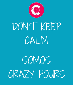 Poster: DON'T KEEP CALM  SOMOS CRAZY HOURS