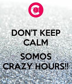 Poster: DON'T KEEP CALM  SOMOS CRAZY HOURS!!
