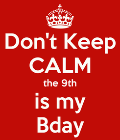 Poster: Don't Keep CALM the 9th is my Bday
