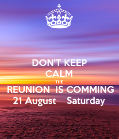 Poster: DON'T KEEP CALM THE  REUNION  IS COMMING 21 August    Saturday