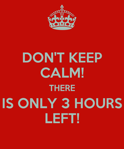 Poster: DON'T KEEP CALM! THERE IS ONLY 3 HOURS LEFT!