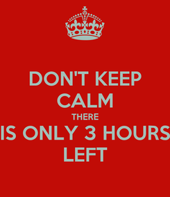 Poster: DON'T KEEP CALM THERE IS ONLY 3 HOURS LEFT