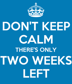 Poster: DON'T KEEP CALM THERE'S ONLY TWO WEEKS LEFT