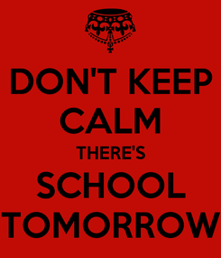 Poster: DON'T KEEP CALM THERE'S SCHOOL TOMORROW