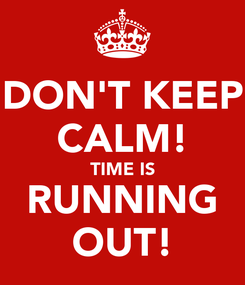 Poster: DON'T KEEP CALM! TIME IS RUNNING OUT!