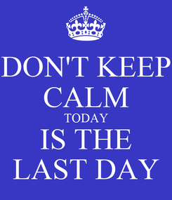 Poster: DON'T KEEP CALM TODAY IS THE LAST DAY