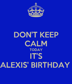 Poster: DON'T KEEP CALM TODAY IT'S ALEXIS' BIRTHDAY