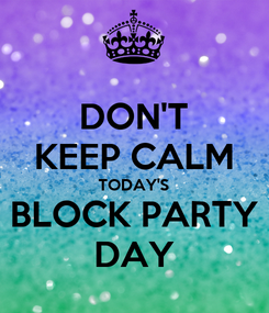 Poster: DON'T KEEP CALM TODAY'S BLOCK PARTY DAY