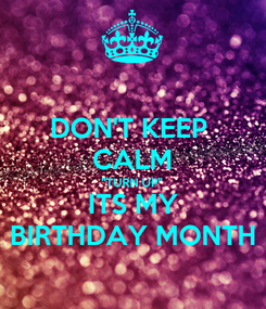 "Poster: DON'T KEEP  CALM ""TURN UP""  ITS MY  BIRTHDAY MONTH"
