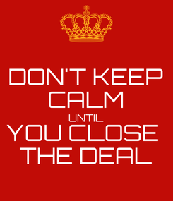 Poster: DON'T KEEP CALM UNTIL YOU CLOSE  THE DEAL