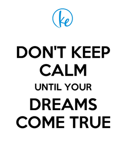 Poster: DON'T KEEP CALM UNTIL YOUR DREAMS COME TRUE