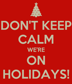 Poster: DON'T KEEP CALM WE'RE ON HOLIDAYS!