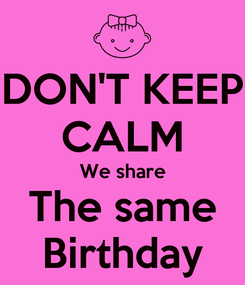 Poster: DON'T KEEP CALM We share The same Birthday