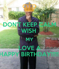 Poster: DON'T KEEP CALM WISH  MY LOVE A HAPPY BIRTHDAY!!!!!!
