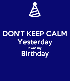 Poster: DON'T KEEP CALM Yesterday It was my Birthday