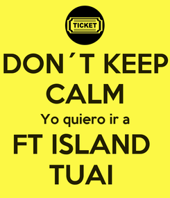 Poster: DON´T KEEP CALM Yo quiero ir a FT ISLAND  TUAI