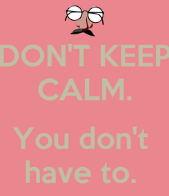 Poster: DON'T KEEP CALM.  You don't  have to.