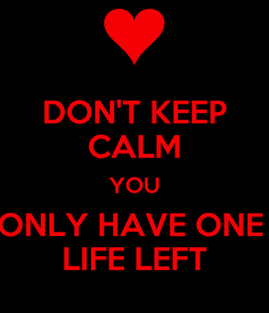 Poster: DON'T KEEP CALM YOU ONLY HAVE ONE  LIFE LEFT