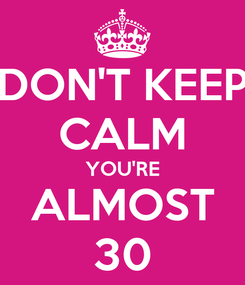 Poster: DON'T KEEP CALM YOU'RE ALMOST 30