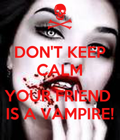 Poster: DON'T KEEP CALM  YOUR FRIEND  IS A VAMPIRE!