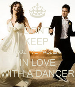 Poster: DON'T KEEP  COZ I'VE FALLEN IN LOVE WITH A DANCER
