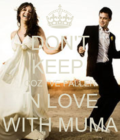 Poster: DON'T KEEP  COZ I'VE FALLEN IN LOVE WITH MUMA
