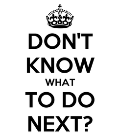 Poster: DON'T KNOW WHAT TO DO NEXT?
