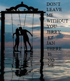 Poster: DON'T  LEAVE  ME WITHOUT  YOU JERRY  KI  JAN THERE  IS   NO  ME