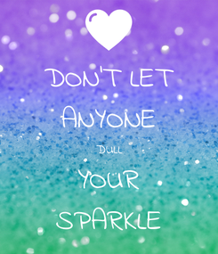 Poster: DON'T LET ANYONE  DULL  YOUR SPARKLE