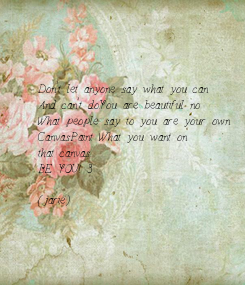 Poster: Don't let anyone say what you can And can't do.You are beautiful no  What people say to you are your own Canvas.Paint What you want on  that canvas. BE YOU! <3  (jarie)
