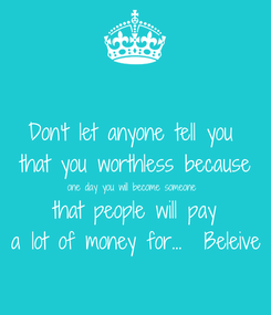 Poster: Don't let anyone tell you  that you worthless because one day you will become someone  that people will pay a lot of money for...  Beleive