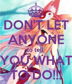 Poster: DON'T LET ANYONE to tell  YOU WHAT TO DO!!!