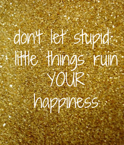 Poster: don't let stupid  little things ruin  YOUR  happiness