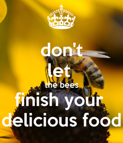 Poster: don't let  the bees finish your  delicious food