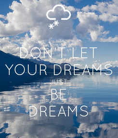 Poster: DON'T LET YOUR DREAMS JUST BE DREAMS