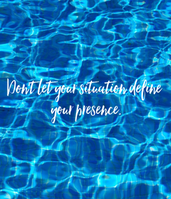 Poster: Don't let your situation define  your presence.