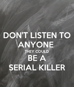 Poster: DON'T LISTEN TO ANYONE  THEY COULD BE A SERIAL KILLER