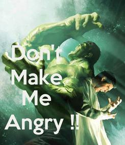 Poster: Don't          Make               Me          Angry !!