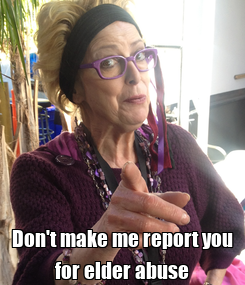 Poster:  Don't make me report you for elder abuse