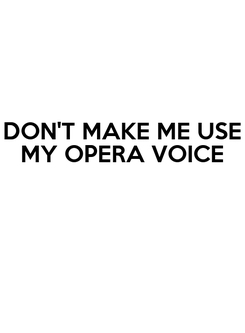 Poster: DON'T MAKE ME USE MY OPERA VOICE