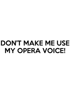 Poster: DON'T MAKE ME USE MY OPERA VOICE!