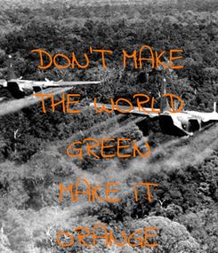 Poster: DON'T MAKE THE WORLD GREEN MAKE IT ORANGE